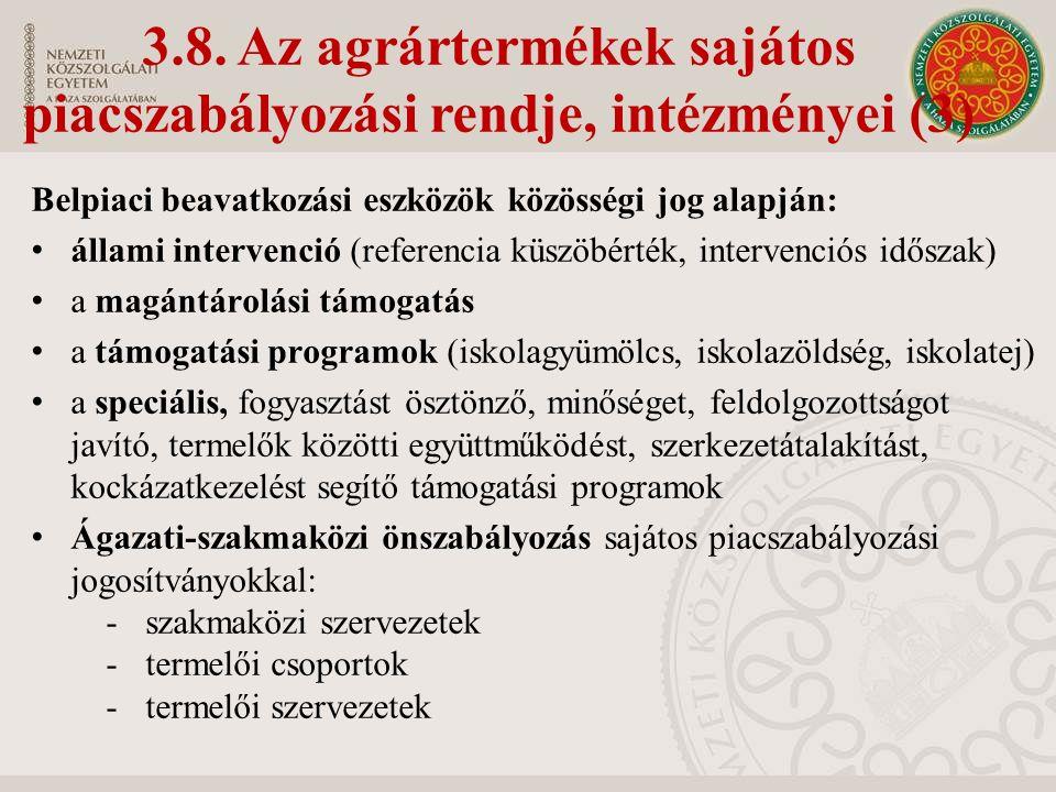 Belpiaci beavatkozási eszközök közösségi jog alapján: állami intervenció (referencia küszöbérték, intervenciós időszak) a magántárolási támogatás a támogatási programok (iskolagyümölcs, iskolazöldség, iskolatej) a speciális, fogyasztást ösztönző, minőséget, feldolgozottságot javító, termelők közötti együttműködést, szerkezetátalakítást, kockázatkezelést segítő támogatási programok Ágazati-szakmaközi önszabályozás sajátos piacszabályozási jogosítványokkal: -szakmaközi szervezetek -termelői csoportok -termelői szervezetek 3.8.