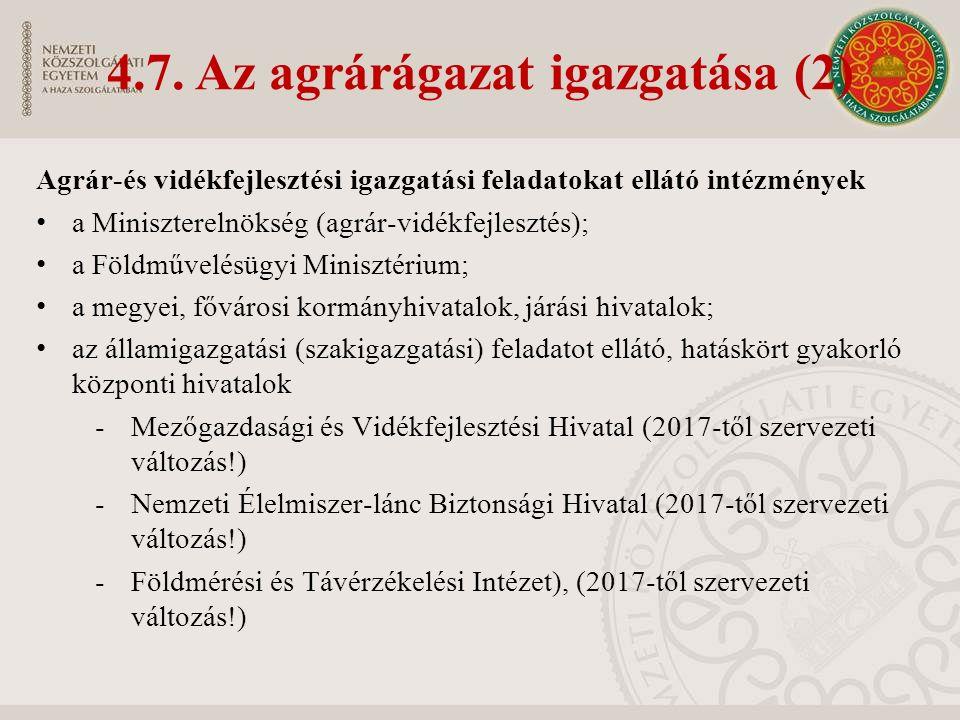 Agrár-és vidékfejlesztési igazgatási feladatokat ellátó intézmények a Miniszterelnökség (agrár-vidékfejlesztés); a Földművelésügyi Minisztérium; a megyei, fővárosi kormányhivatalok, járási hivatalok; az államigazgatási (szakigazgatási) feladatot ellátó, hatáskört gyakorló központi hivatalok -Mezőgazdasági és Vidékfejlesztési Hivatal (2017-től szervezeti változás!) -Nemzeti Élelmiszer-lánc Biztonsági Hivatal (2017-től szervezeti változás!) -Földmérési és Távérzékelési Intézet), (2017-től szervezeti változás!) 4.7.