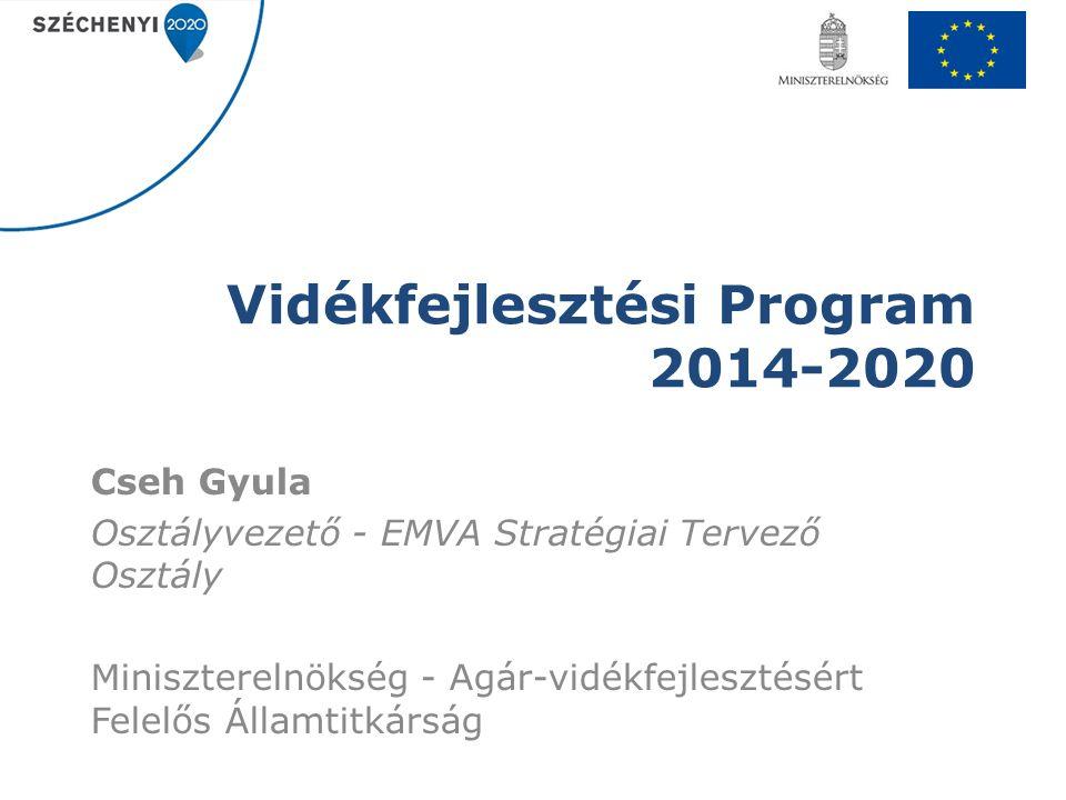 Vidékfejlesztési Program 2014-2020 Cseh Gyula Osztályvezető - EMVA Stratégiai Tervező Osztály Miniszterelnökség - Agár-vidékfejlesztésért Felelős Álla