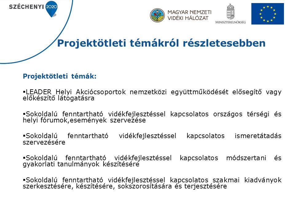 Projektötleti témákról részletesebben Projektötleti témák:  LEADER Helyi Akciócsoportok nemzetközi együttműködését elősegítő vagy előkészítő látogatásra  Sokoldalú fenntartható vidékfejlesztéssel kapcsolatos országos térségi és helyi fórumok,események szervezése  Sokoldalú fenntartható vidékfejlesztéssel kapcsolatos ismeretátadás szervezésére  Sokoldalú fenntartható vidékfejlesztéssel kapcsolatos módszertani és gyakorlati tanulmányok készítésére  Sokoldalú fenntartható vidékfejlesztéssel kapcsolatos szakmai kiadványok szerkesztésére, készítésére, sokszorosítására és terjesztésére