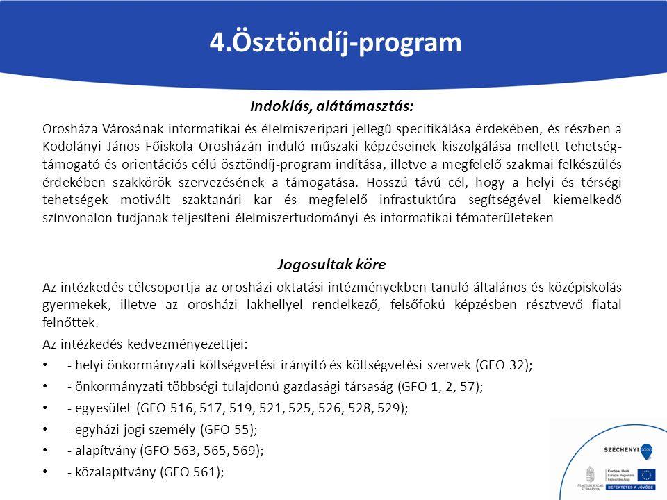 4.Ösztöndíj-program Indoklás, alátámasztás: Orosháza Városának informatikai és élelmiszeripari jellegű specifikálása érdekében, és részben a Kodolányi János Főiskola Orosházán induló műszaki képzéseinek kiszolgálása mellett tehetség- támogató és orientációs célú ösztöndíj-program indítása, illetve a megfelelő szakmai felkészülés érdekében szakkörök szervezésének a támogatása.