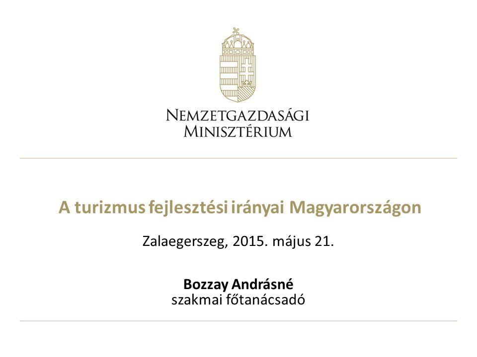 A turizmus fejlesztési irányai Magyarországon Zalaegerszeg, 2015. május 21. Bozzay Andrásné szakmai főtanácsadó