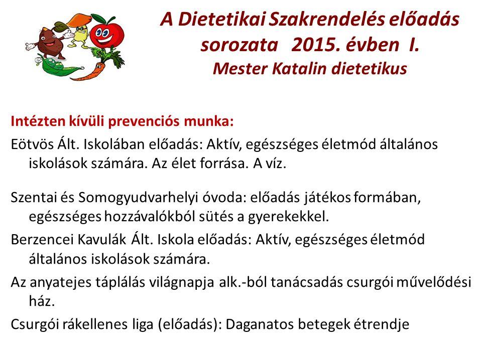 A Dietetikai Szakrendelés előadás sorozata 2015. évben I. Mester Katalin dietetikus Intézten kívüli prevenciós munka: Eötvös Ált. Iskolában előadás: A
