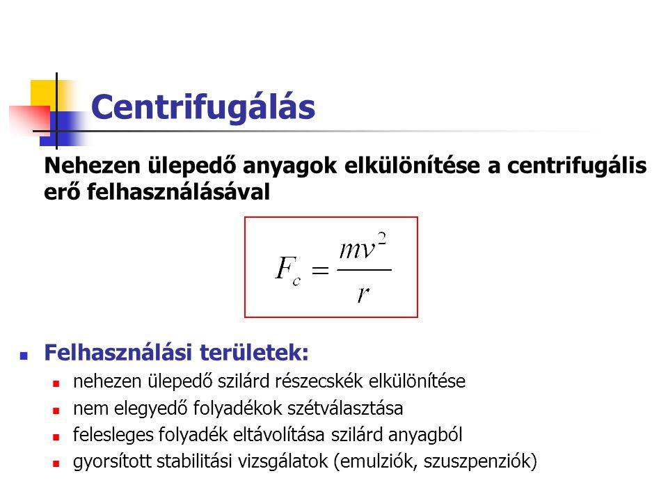 Centrifugálás Nehezen ülepedő anyagok elkülönítése a centrifugális erő felhasználásával Felhasználási területek: nehezen ülepedő szilárd részecskék elkülönítése nem elegyedő folyadékok szétválasztása felesleges folyadék eltávolítása szilárd anyagból gyorsított stabilitási vizsgálatok (emulziók, szuszpenziók)