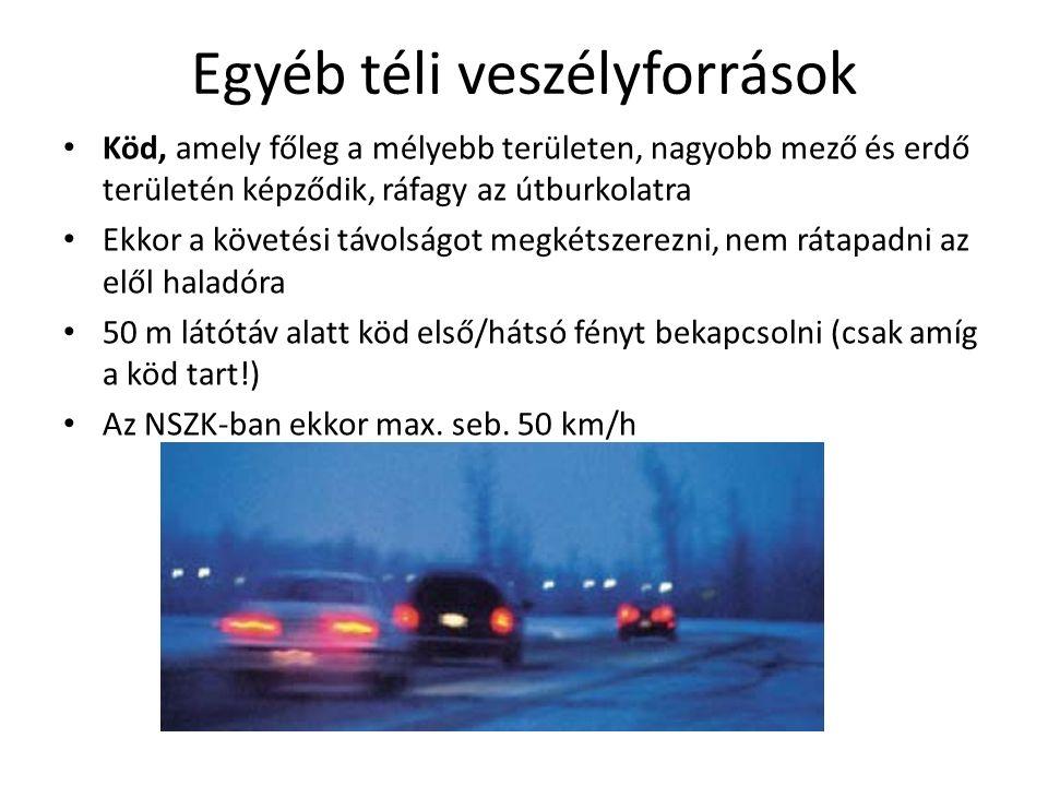 Egyéb téli veszélyforrások Köd, amely főleg a mélyebb területen, nagyobb mező és erdő területén képződik, ráfagy az útburkolatra Ekkor a követési távolságot megkétszerezni, nem rátapadni az elől haladóra 50 m látótáv alatt köd első/hátsó fényt bekapcsolni (csak amíg a köd tart!) Az NSZK-ban ekkor max.
