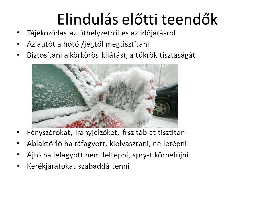 Elindulás előtti teendők Tájékozódás az úthelyzetről és az időjárásról Az autót a hótól/jégtől megtisztítani Biztosítani a körkörös kilátást, a tükrök tisztaságát Fényszórókat, irányjelzőket, frsz.táblát tisztítani Ablaktörlő ha ráfagyott, kiolvasztani, ne letépni Ajtó ha lefagyott nem feltépni, spry-t körbefújni Kerékjáratokat szabaddá tenni