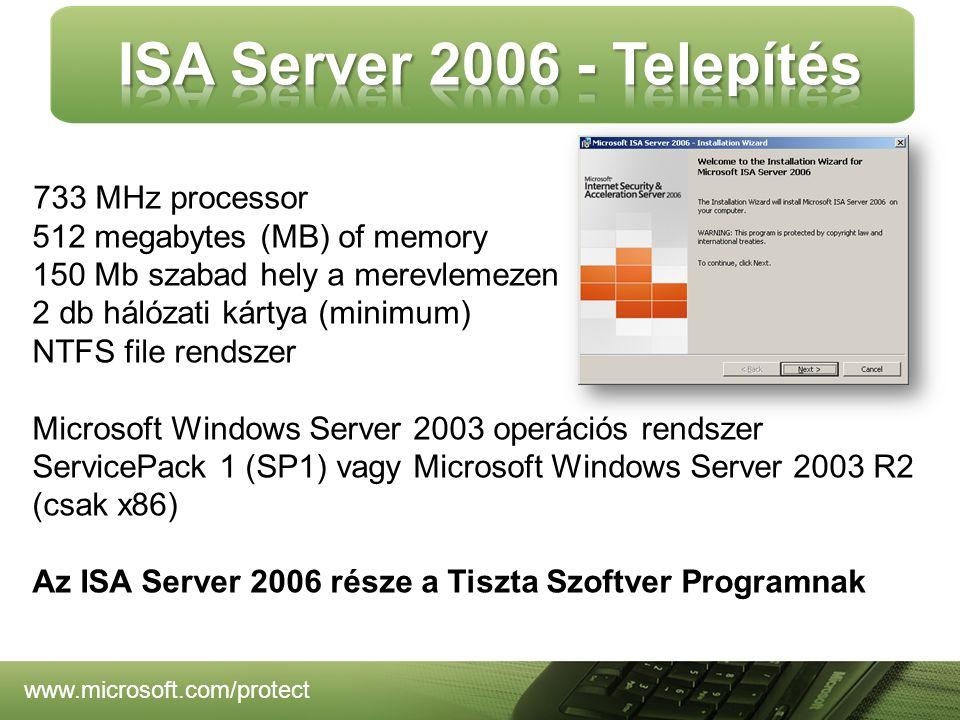 www.microsoft.com/protect 733 MHz processor 512 megabytes (MB) of memory 150 Mb szabad hely a merevlemezen 2 db hálózati kártya (minimum) NTFS file rendszer Microsoft Windows Server 2003 operációs rendszer ServicePack 1 (SP1) vagy Microsoft Windows Server 2003 R2 (csak x86) Az ISA Server 2006 része a Tiszta Szoftver Programnak