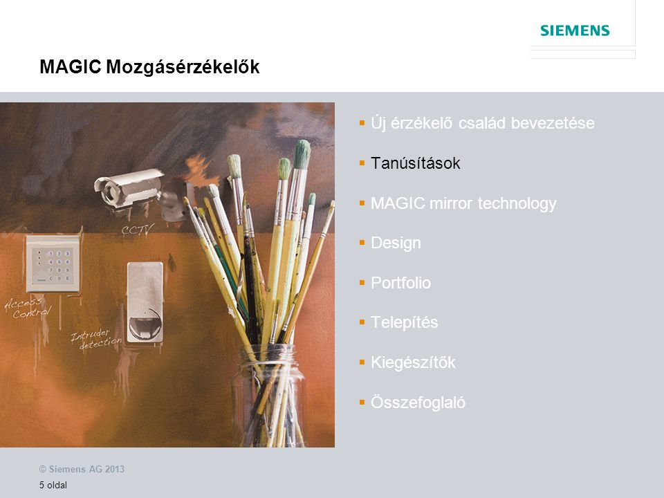 © Siemens AG 2013 5 oldal MAGIC Mozgásérzékelők  Új érzékelő család bevezetése  Tanúsítások  MAGIC mirror technology  Design  Portfolio  Telepítés  Kiegészítők  Összefoglaló