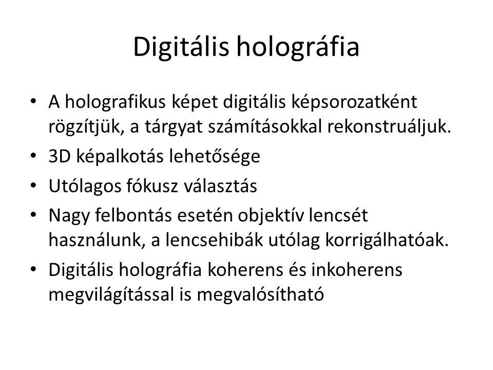 Digitális holográfia A holografikus képet digitális képsorozatként rögzítjük, a tárgyat számításokkal rekonstruáljuk. 3D képalkotás lehetősége Utólago