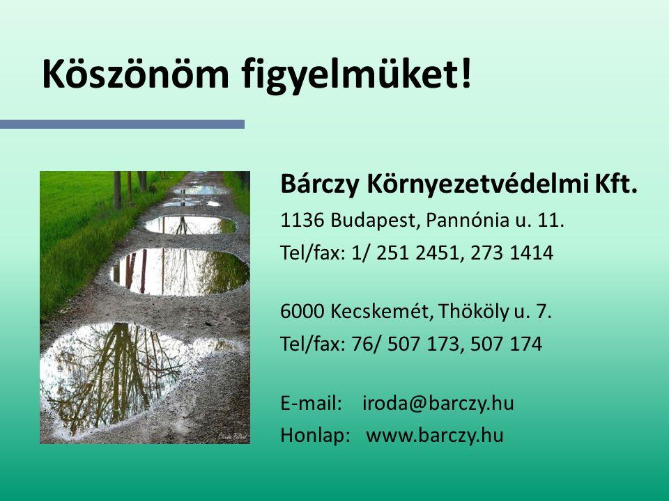 Köszönöm figyelmüket! Bárczy Környezetvédelmi Kft. 1136 Budapest, Pannónia u. 11. Tel/fax: 1/ 251 2451, 273 1414 6000 Kecskemét, Thököly u. 7. Tel/fax