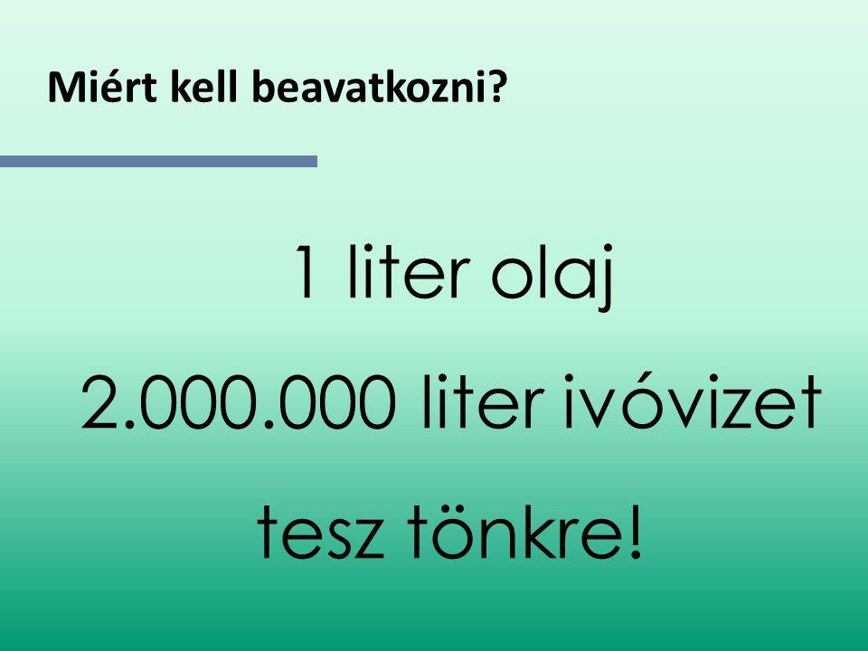 Miért kell beavatkozni? 1 liter olaj 2.000.000 liter ivóvizet tesz tönkre!