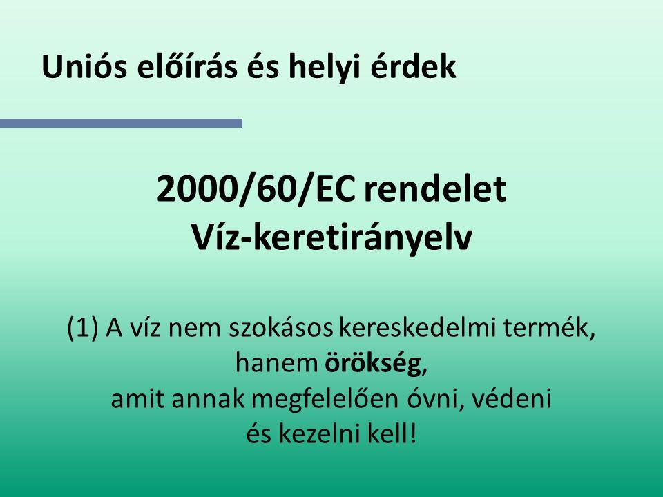 Uniós előírás és helyi érdek 2000/60/EC rendelet Víz-keretirányelv (1) A víz nem szokásos kereskedelmi termék, hanem örökség, amit annak megfelelően ó