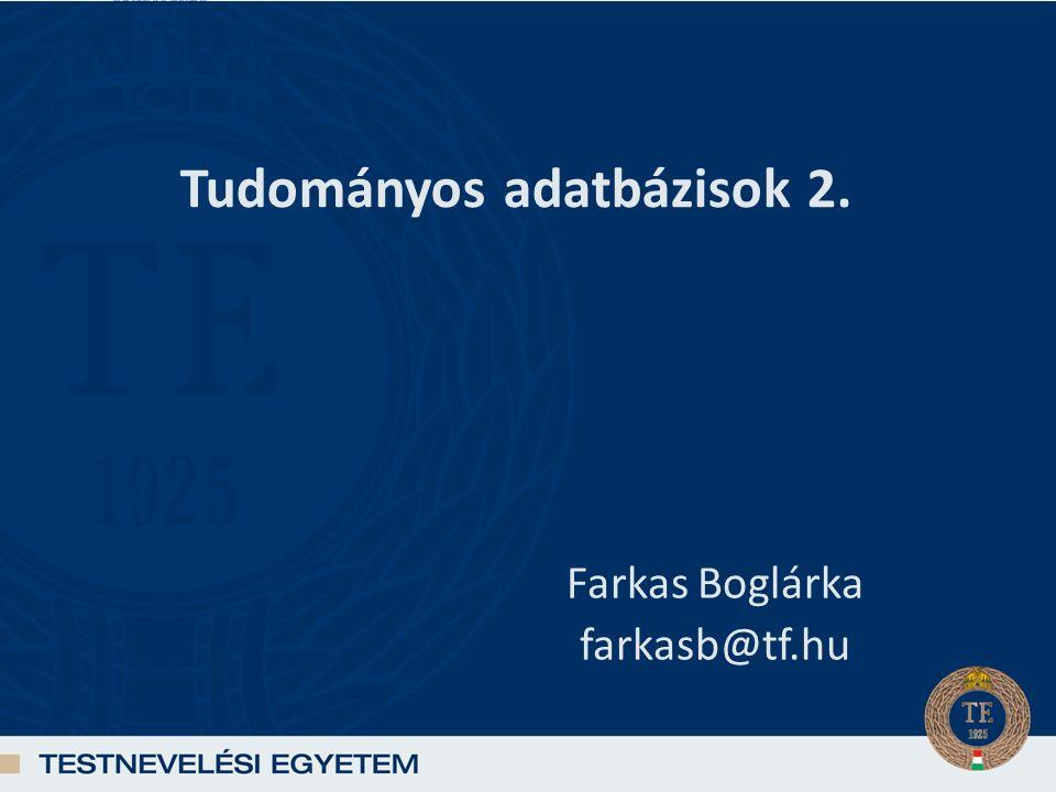 Tudományos adatbázisok 2. Farkas Boglárka farkasb@tf.hu