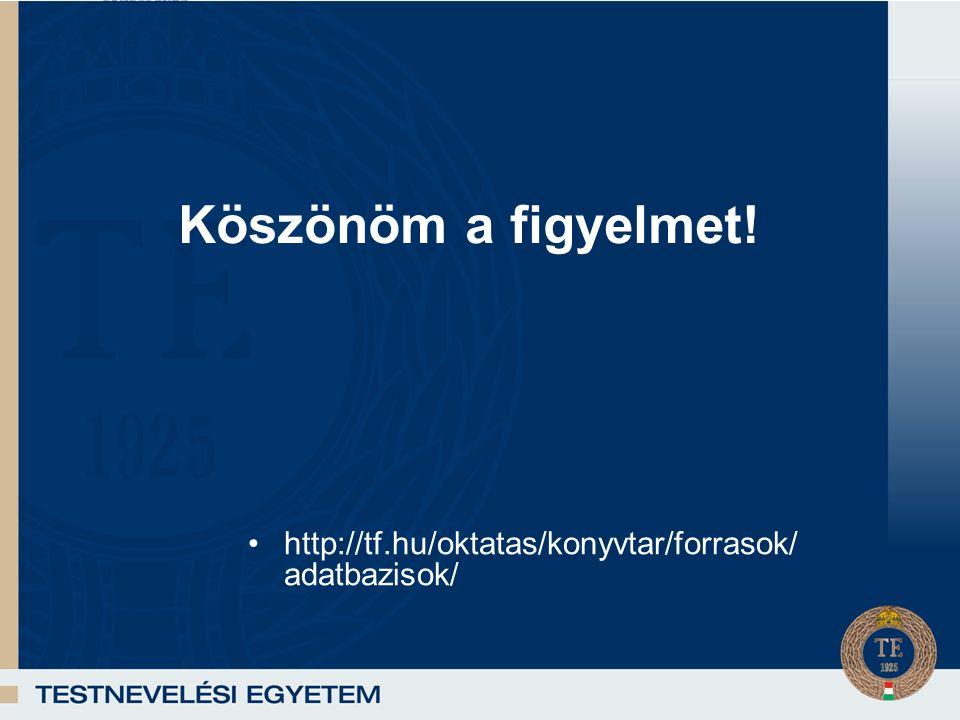 Köszönöm a figyelmet! http://tf.hu/oktatas/konyvtar/forrasok/ adatbazisok/