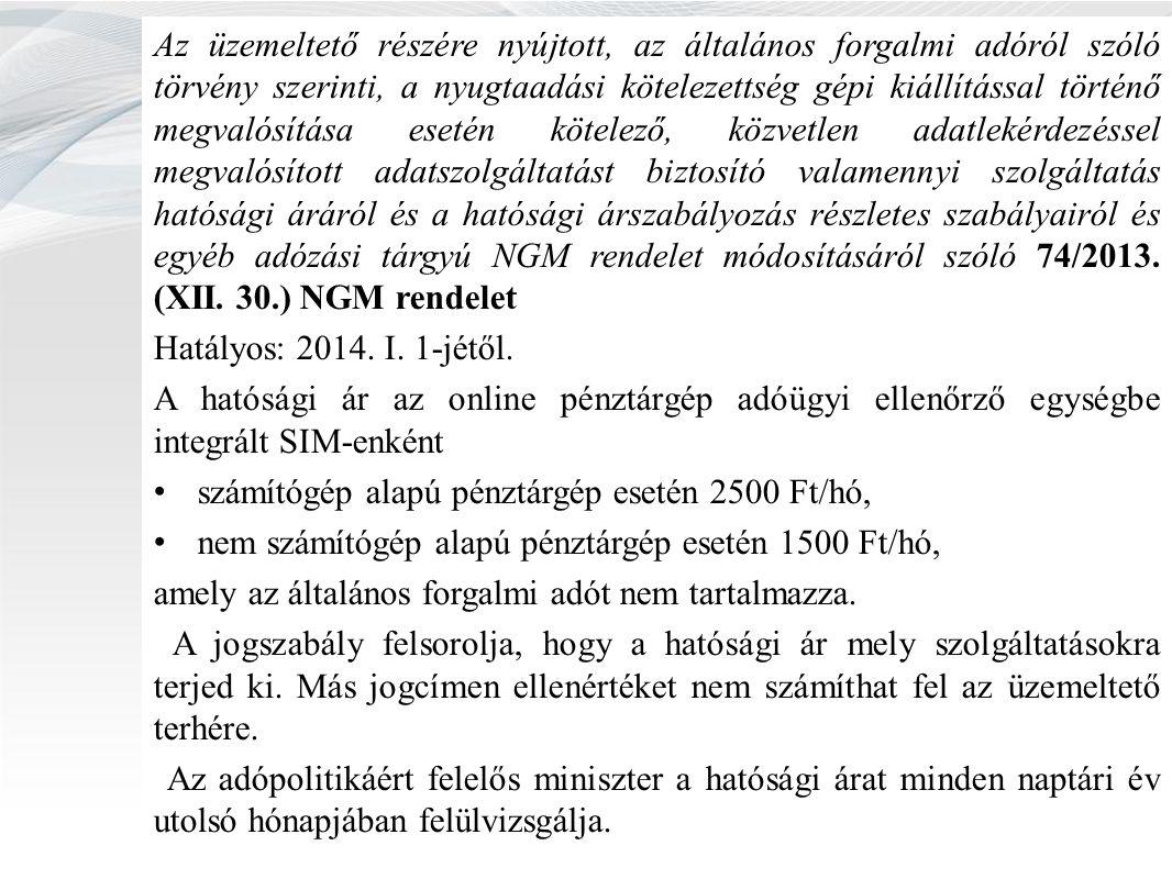 Az üzemeltető részére nyújtott, az általános forgalmi adóról szóló törvény szerinti, a nyugtaadási kötelezettség gépi kiállítással történő megvalósítása esetén kötelező, közvetlen adatlekérdezéssel megvalósított adatszolgáltatást biztosító valamennyi szolgáltatás hatósági áráról és a hatósági árszabályozás részletes szabályairól és egyéb adózási tárgyú NGM rendelet módosításáról szóló 74/2013.