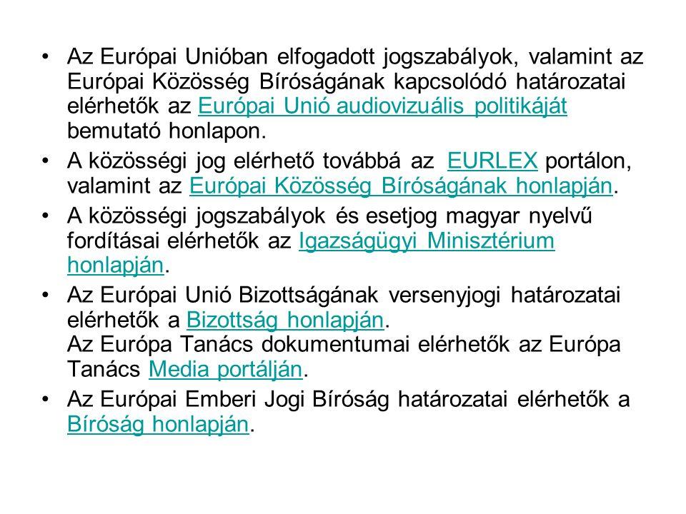 Az Európai Unióban elfogadott jogszabályok, valamint az Európai Közösség Bíróságának kapcsolódó határozatai elérhetők az Európai Unió audiovizuális politikáját bemutató honlapon.Európai Unió audiovizuális politikáját A közösségi jog elérhető továbbá az EURLEX portálon, valamint az Európai Közösség Bíróságának honlapján.EURLEXEurópai Közösség Bíróságának honlapján A közösségi jogszabályok és esetjog magyar nyelvű fordításai elérhetők az Igazságügyi Minisztérium honlapján.Igazságügyi Minisztérium honlapján Az Európai Unió Bizottságának versenyjogi határozatai elérhetők a Bizottság honlapján.