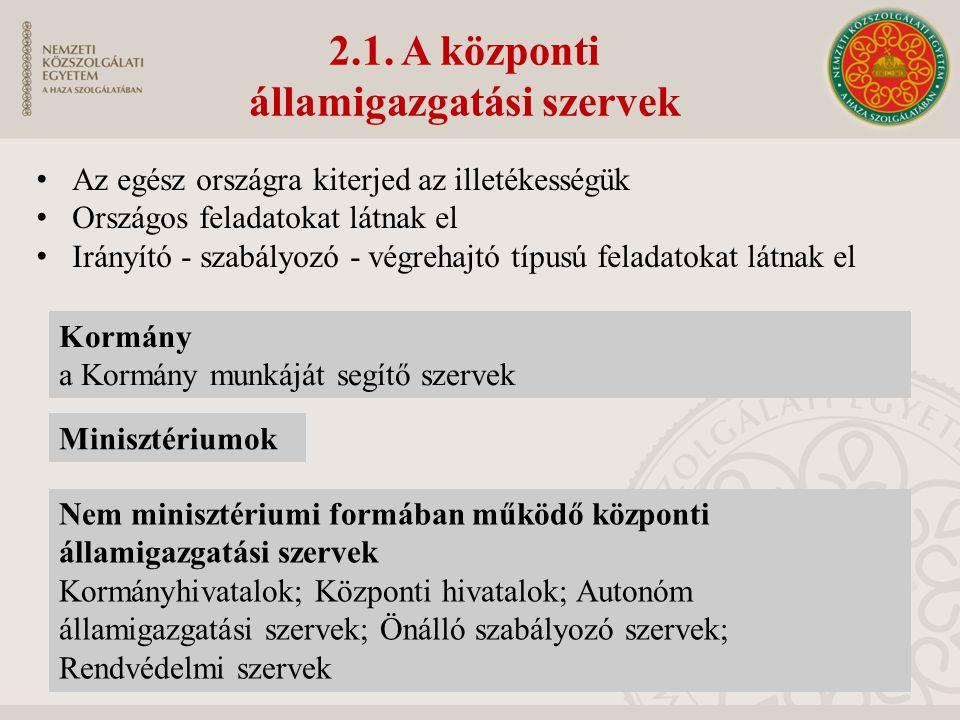 2.1. A központi államigazgatási szervek Az egész országra kiterjed az illetékességük Országos feladatokat látnak el Irányító - szabályozó - végrehajtó