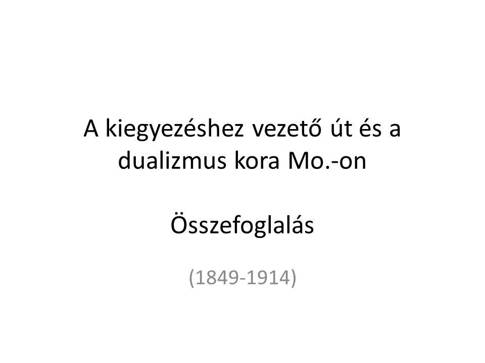 A kiegyezéshez vezető út és a dualizmus kora Mo.-on Összefoglalás (1849-1914)