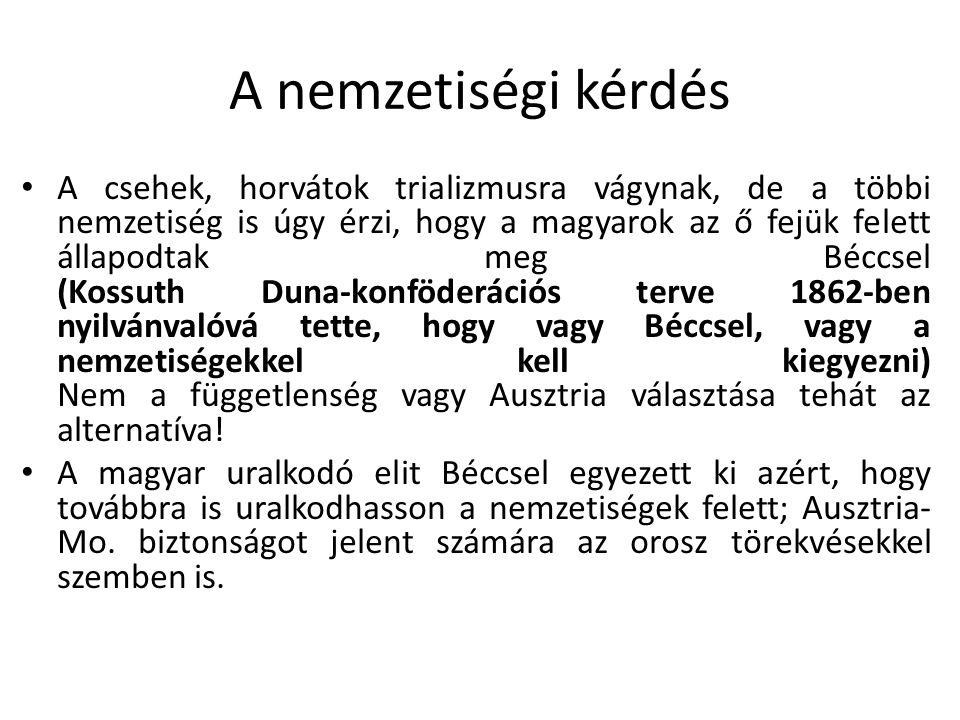 A nemzetiségi kérdés A csehek, horvátok trializmusra vágynak, de a többi nemzetiség is úgy érzi, hogy a magyarok az ő fejük felett állapodtak meg Bécc
