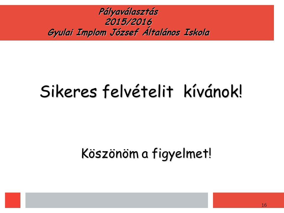 16 Pályaválasztás 2015/2016 Gyulai Implom József Általános Iskola Sikeres felvételit kívánok.