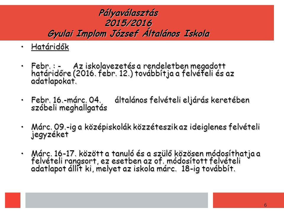 6 Pályaválasztás 2015/2016 Gyulai Implom József Általános Iskola HatáridőkHatáridők Febr.