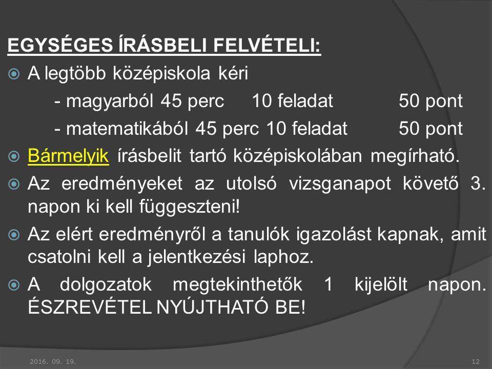 EGYSÉGES ÍRÁSBELI FELVÉTELI:  A legtöbb középiskola kéri - magyarból 45 perc10 feladat50 pont - matematikából 45 perc 10 feladat50 pont  Bármelyik írásbelit tartó középiskolában megírható.
