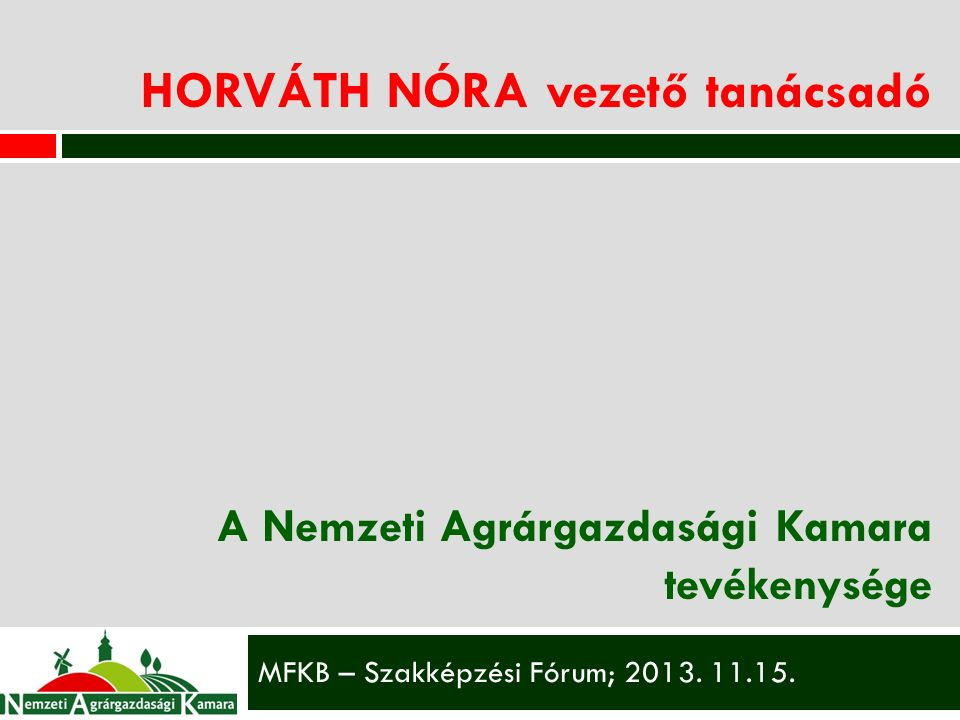 HORVÁTH NÓRA vezető tanácsadó A Nemzeti Agrárgazdasági Kamara tevékenysége MFKB – Szakképzési Fórum; 2013.
