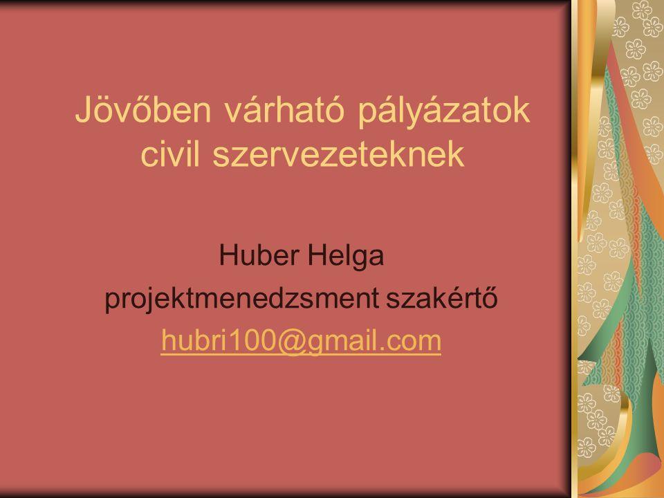 Jövőben várható pályázatok civil szervezeteknek Huber Helga projektmenedzsment szakértő hubri100@gmail.com