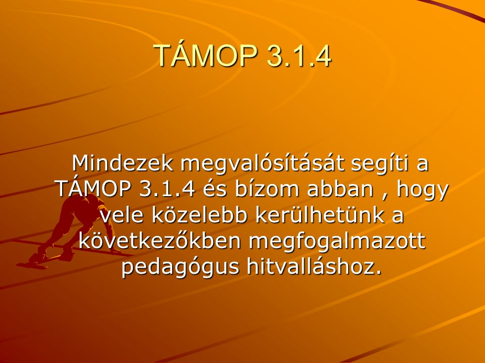 TÁMOP 3.1.4 Mindezek megvalósítását segíti a TÁMOP 3.1.4 és bízom abban, hogy vele közelebb kerülhetünk a következőkben megfogalmazott pedagógus hitvalláshoz.