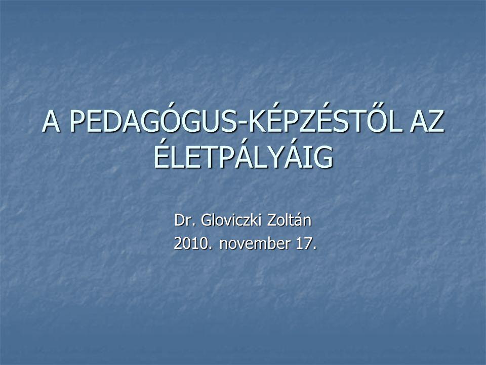 A PEDAGÓGUS-KÉPZÉSTŐL AZ ÉLETPÁLYÁIG Dr. Gloviczki Zoltán 2010. november 17. 2010. november 17.