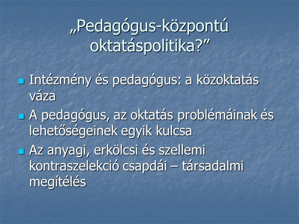 """""""Pedagógus-központú oktatáspolitika Intézmény és pedagógus: a közoktatás váza Intézmény és pedagógus: a közoktatás váza A pedagógus, az oktatás problémáinak és lehetőségeinek egyik kulcsa A pedagógus, az oktatás problémáinak és lehetőségeinek egyik kulcsa Az anyagi, erkölcsi és szellemi kontraszelekció csapdái – társadalmi megítélés Az anyagi, erkölcsi és szellemi kontraszelekció csapdái – társadalmi megítélés"""