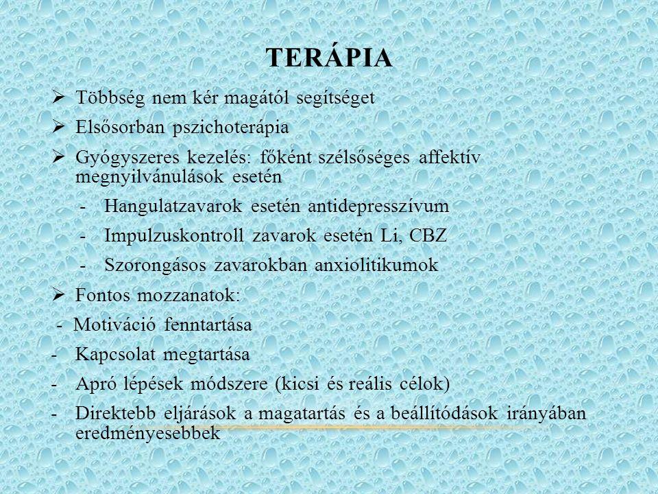 TERÁPIA  Többség nem kér magától segítséget  Elsősorban pszichoterápia  Gyógyszeres kezelés: főként szélsőséges affektív megnyilvánulások esetén -Hangulatzavarok esetén antidepresszívum -Impulzuskontroll zavarok esetén Li, CBZ -Szorongásos zavarokban anxiolitikumok  Fontos mozzanatok: - Motiváció fenntartása -Kapcsolat megtartása -Apró lépések módszere (kicsi és reális célok) -Direktebb eljárások a magatartás és a beállítódások irányában eredményesebbek