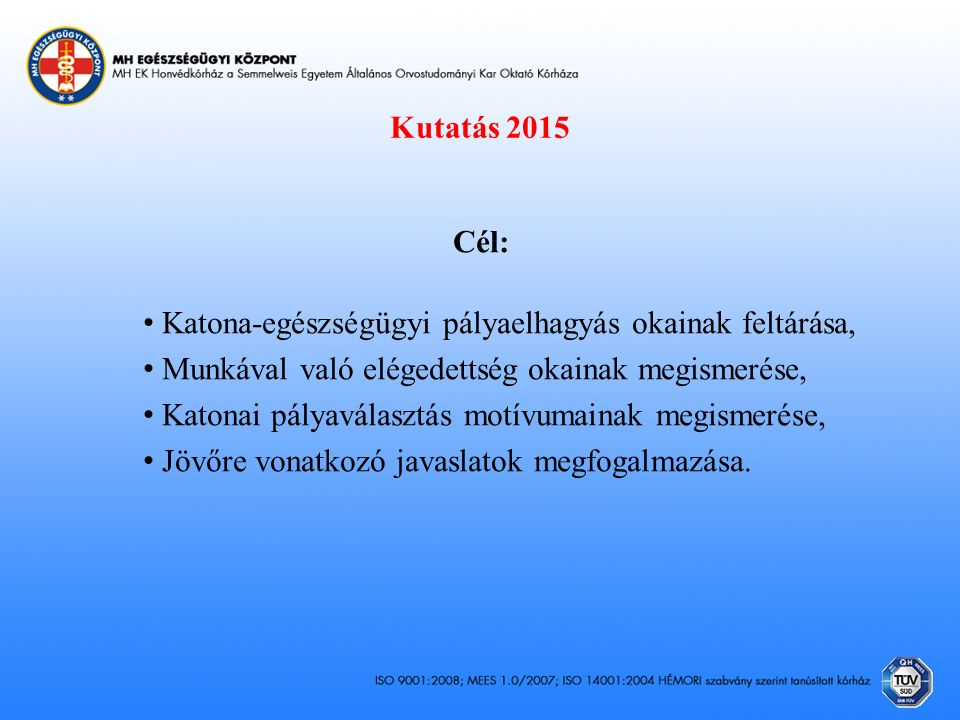 Kutatás 2015 Cél: Katona-egészségügyi pályaelhagyás okainak feltárása, Munkával való elégedettség okainak megismerése, Katonai pályaválasztás motívumainak megismerése, Jövőre vonatkozó javaslatok megfogalmazása.
