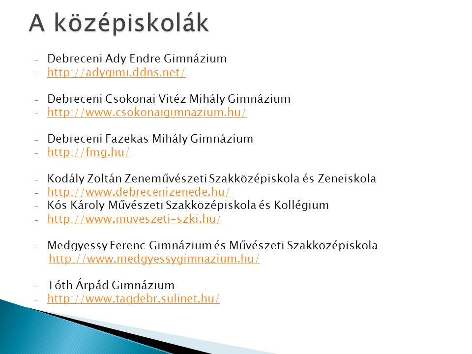 - Debreceni Ady Endre Gimnázium - http://adygimi.ddns.net/ http://adygimi.ddns.net/ - Debreceni Csokonai Vitéz Mihály Gimnázium - http://www.csokonaigimnazium.hu/ http://www.csokonaigimnazium.hu/ - Debreceni Fazekas Mihály Gimnázium - http://fmg.hu/ http://fmg.hu/ - Kodály Zoltán Zeneművészeti Szakközépiskola és Zeneiskola - http://www.debrecenizenede.hu/ http://www.debrecenizenede.hu/ - Kós Károly Művészeti Szakközépiskola és Kollégium - http://www.muveszeti-szki.hu/ http://www.muveszeti-szki.hu/ - Medgyessy Ferenc Gimnázium és Művészeti Szakközépiskola http://www.medgyessygimnazium.hu/ - Tóth Árpád Gimnázium - http://www.tagdebr.sulinet.hu/ http://www.tagdebr.sulinet.hu/