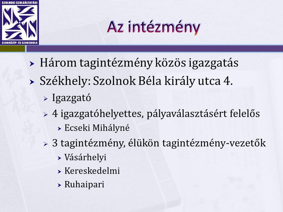  Három tagintézmény közös igazgatás  Székhely: Szolnok Béla király utca 4.