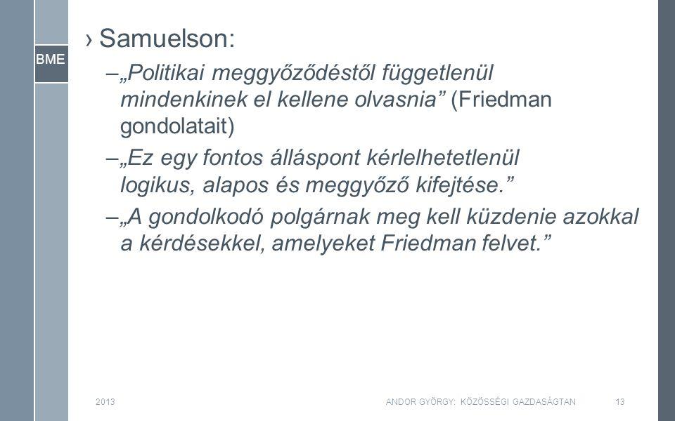 """BME ›Samuelson: –""""Politikai meggyőződéstől függetlenül mindenkinek el kellene olvasnia (Friedman gondolatait) –""""Ez egy fontos álláspont kérlelhetetlenül logikus, alapos és meggyőző kifejtése. –""""A gondolkodó polgárnak meg kell küzdenie azokkal a kérdésekkel, amelyeket Friedman felvet. 2013ANDOR GYÖRGY: KÖZÖSSÉGI GAZDASÁGTAN13"""