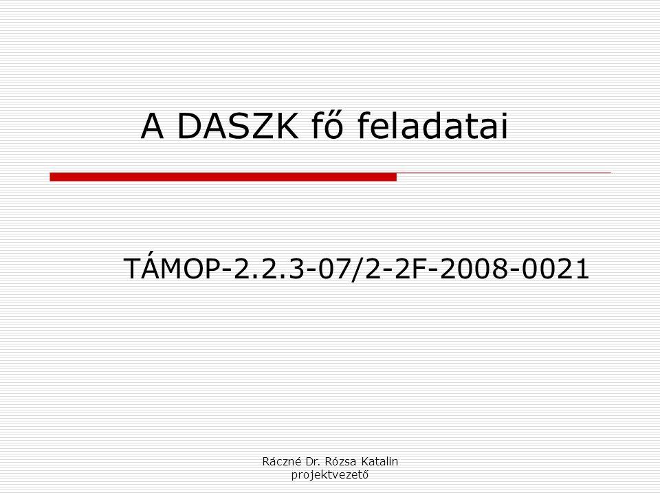 Ráczné Dr. Rózsa Katalin projektvezető A DASZK fő feladatai TÁMOP-2.2.3-07/2-2F-2008-0021