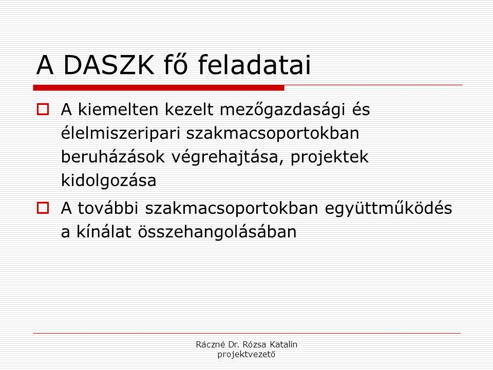 Ráczné Dr. Rózsa Katalin projektvezető A DASZK fő feladatai  A kiemelten kezelt mezőgazdasági és élelmiszeripari szakmacsoportokban beruházások végre