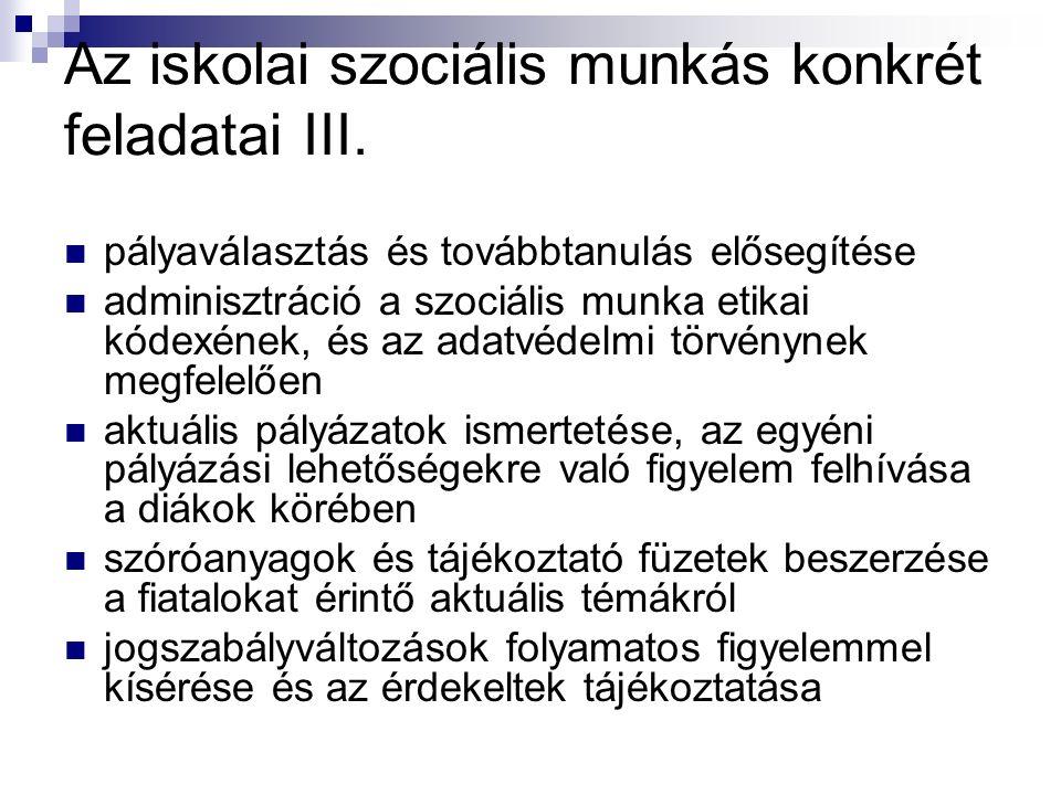 Az iskolai szociális munkás konkrét feladatai III. pályaválasztás és továbbtanulás elősegítése adminisztráció a szociális munka etikai kódexének, és a
