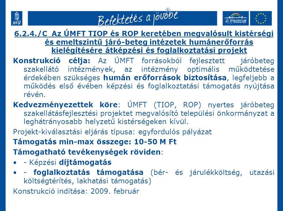 6.2.4./C Az ÚMFT TIOP és ROP keretében megvalósult kistérségi és emeltszintű járó-beteg intézetek humánerőforrás kielégítésére átképzési és foglalkoztatási projekt Konstrukció célja: Az ÚMFT forrásokból fejlesztett járóbeteg szakellátó intézmények, az intézmény optimális működtetése érdekében szükséges humán erőforrások biztosítása, legfeljebb a működés első évében képzési és foglalkoztatási támogatás nyújtása révén.
