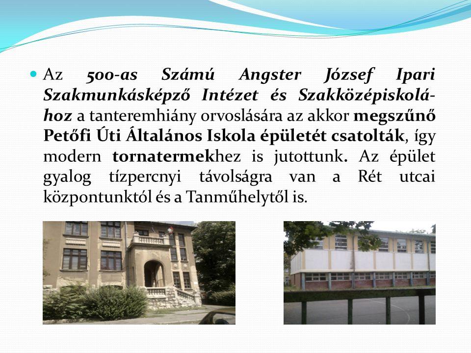 Az 500-as Számú Angster József Ipari Szakmunkásképző Intézet és Szakközépiskolá- hoz a tanteremhiány orvoslására az akkor megszűnő Petőfi Úti Általános Iskola épületét csatolták, így modern tornatermekhez is jutottunk.
