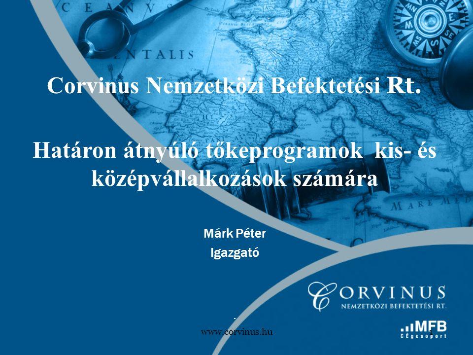 www.corvinus.hu1 Corvinus Nemzetközi Befektetési Rt. Határon átnyúló tőkeprogramok kis- és középvállalkozások számára Márk Péter Igazgató.