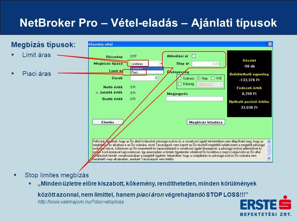 """NetBroker Pro – Vétel-eladás – Ajánlati típusok Megbízás típusok:  Limit áras  Piaci áras  Stop limites megbízás  """"Minden üzletre előre kiszabott, kőkemény, rendíthetetlen, minden körülmények között azonnal, nem limittel, hanem piaci áron végrehajtandó STOP LOSS!!! http://www.vakmajom.hu/ doc=stoploss"""