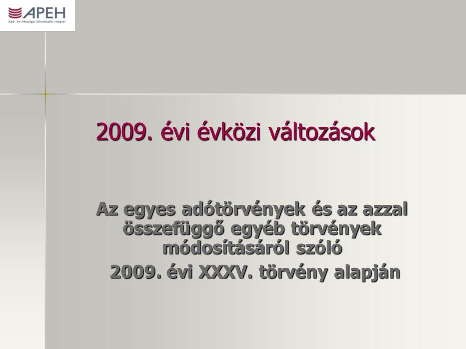 2009. évi évközi változások Az egyes adótörvények és az azzal összefüggő egyéb törvények módosításáról szóló 2009. évi XXXV. törvény alapján 2009. évi