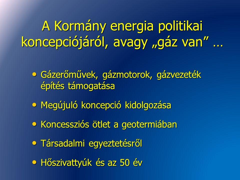 """A Kormány energia politikai koncepciójáról, avagy """"gáz van … Gázerőművek, gázmotorok, gázvezeték építés támogatása Gázerőművek, gázmotorok, gázvezeték építés támogatása Megújuló koncepció kidolgozása Megújuló koncepció kidolgozása Koncessziós ötlet a geotermiában Koncessziós ötlet a geotermiában Társadalmi egyeztetésről Társadalmi egyeztetésről Hőszivattyúk és az 50 év Hőszivattyúk és az 50 év"""