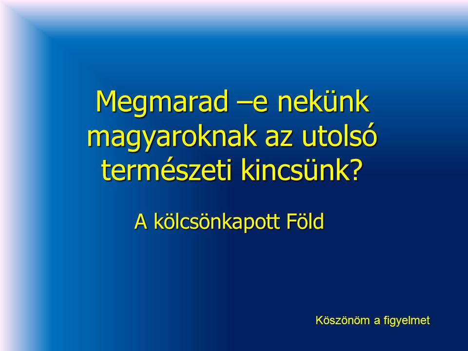 Megmarad –e nekünk magyaroknak az utolsó természeti kincsünk? A kölcsönkapott Föld Köszönöm a figyelmet
