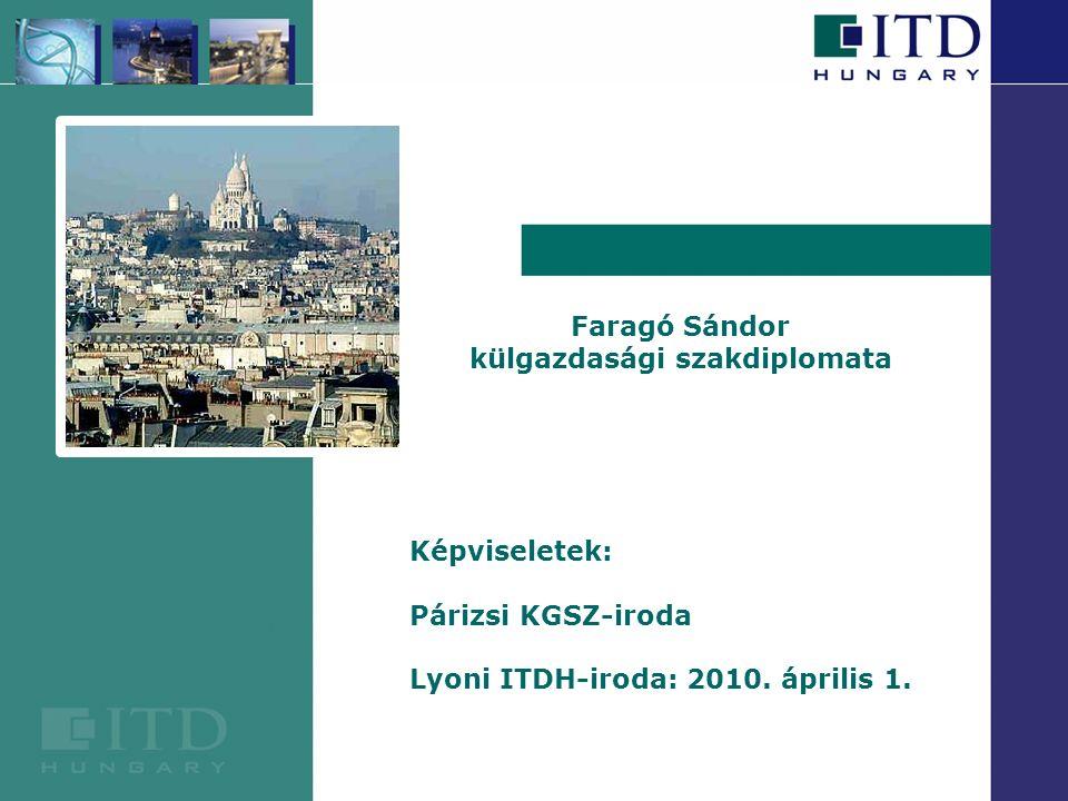 Faragó Sándor külgazdasági szakdiplomata Képviseletek: Párizsi KGSZ-iroda Lyoni ITDH-iroda: 2010.