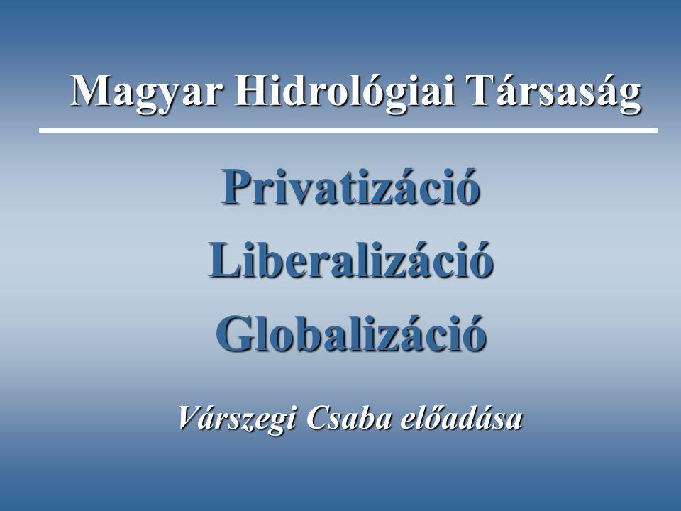 PrivatizációLiberalizációGlobalizáció Várszegi Csaba előadása Magyar Hidrológiai Társaság