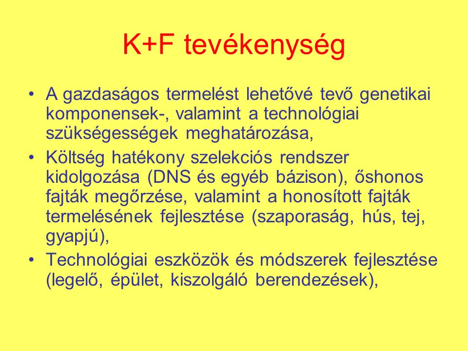 K+F tevékenység A gazdaságos termelést lehetővé tevő genetikai komponensek-, valamint a technológiai szükségességek meghatározása, Költség hatékony szelekciós rendszer kidolgozása (DNS és egyéb bázison), őshonos fajták megőrzése, valamint a honosított fajták termelésének fejlesztése (szaporaság, hús, tej, gyapjú), Technológiai eszközök és módszerek fejlesztése (legelő, épület, kiszolgáló berendezések),