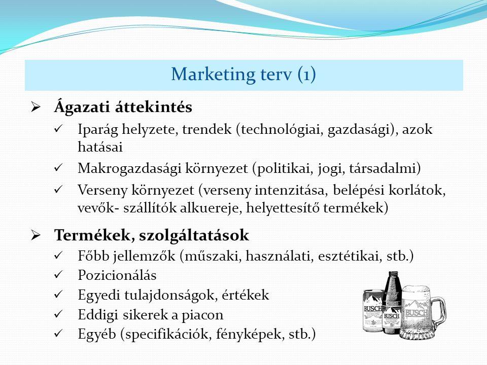  Ágazati áttekintés Iparág helyzete, trendek (technológiai, gazdasági), azok hatásai Makrogazdasági környezet (politikai, jogi, társadalmi) Verseny környezet (verseny intenzitása, belépési korlátok, vevők- szállítók alkuereje, helyettesítő termékek) Marketing terv (1)  Termékek, szolgáltatások Főbb jellemzők (műszaki, használati, esztétikai, stb.) Pozicionálás Egyedi tulajdonságok, értékek Eddigi sikerek a piacon Egyéb (specifikációk, fényképek, stb.)